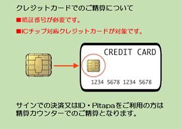 「クレジットカードでのご精算について」暗証番号が必要です。ICチップ対応クレジットカードが対象です。サインでの決済またはID・Pitapaをご利用の方は精算カウンターでのご精算となります。